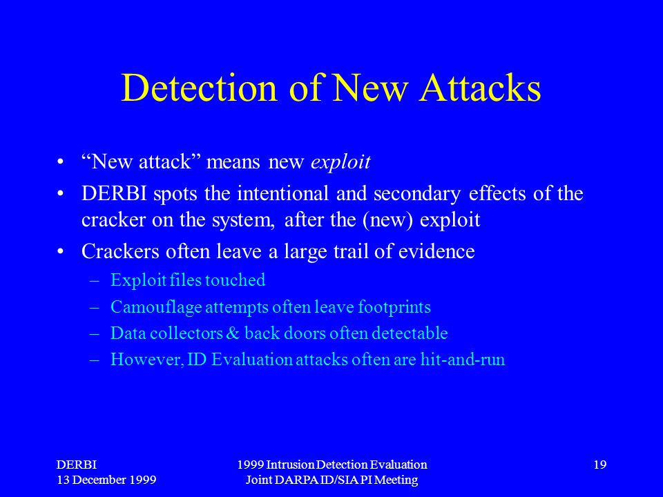 "DERBI 13 December 1999 1999 Intrusion Detection Evaluation Joint DARPA ID/SIA PI Meeting 19 Detection of New Attacks ""New attack"" means new exploit DE"