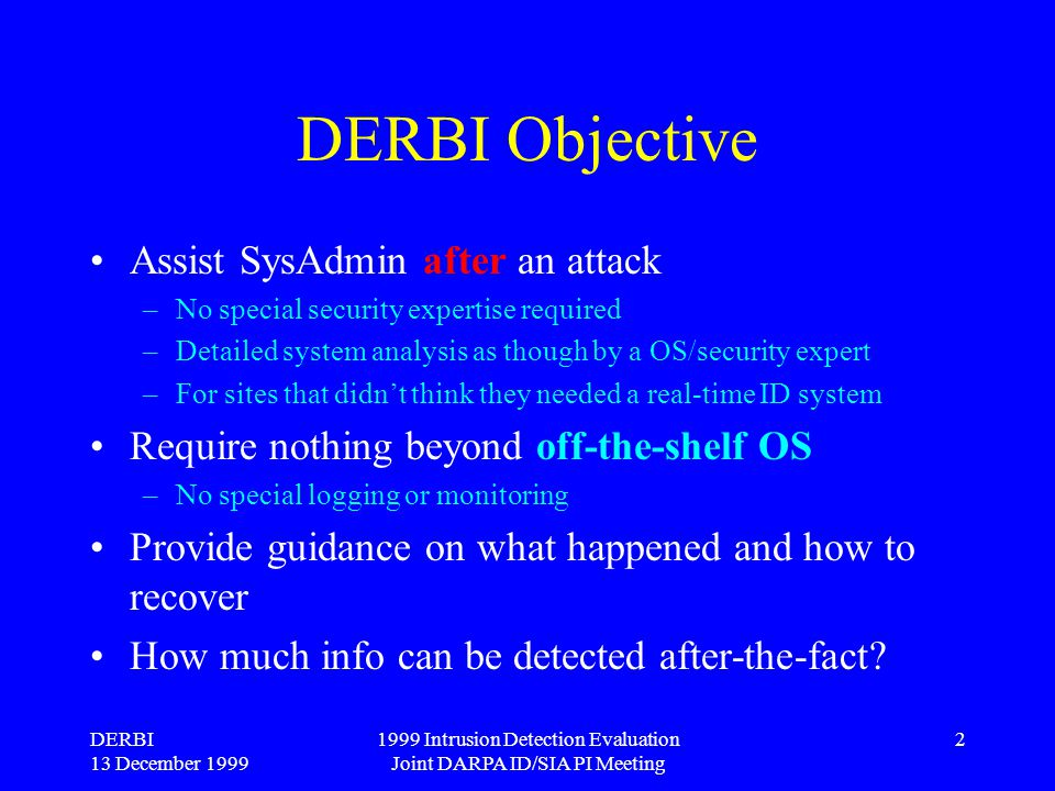 DERBI 13 December 1999 1999 Intrusion Detection Evaluation Joint DARPA ID/SIA PI Meeting 2 DERBI Objective Assist SysAdmin after an attack –No special