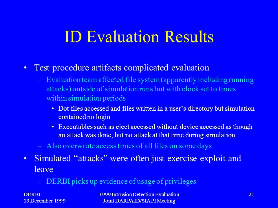 DERBI 13 December 1999 1999 Intrusion Detection Evaluation Joint DARPA ID/SIA PI Meeting 21 ID Evaluation Results Test procedure artifacts complicated