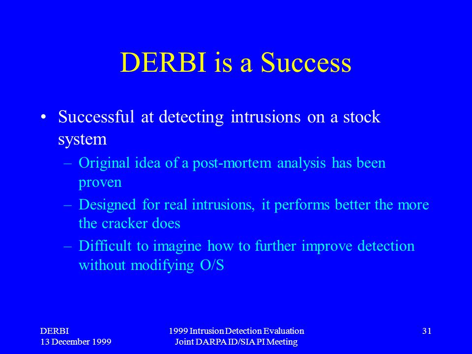 DERBI 13 December 1999 1999 Intrusion Detection Evaluation Joint DARPA ID/SIA PI Meeting 31 DERBI is a Success Successful at detecting intrusions on a