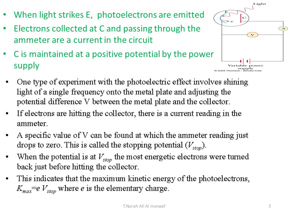 Scientists had noticed that when you shine light onto some types of metal, a measurable voltage is produced – The light seems to transfer energy to the metal which causes an electric current But, not every kind of light produces the current – And it doesn't help to initiate the current by making the light brighter 26-1Photoelectric Effect 2T.Norah Ali Al moneef