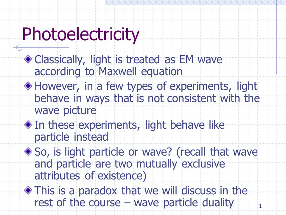 1 Photoelectricity Classically, light is treated as EM wave according to Maxwell equation However, in a few types of experiments, light behave in ways that is not consistent with the wave picture In these experiments, light behave like particle instead So, is light particle or wave.