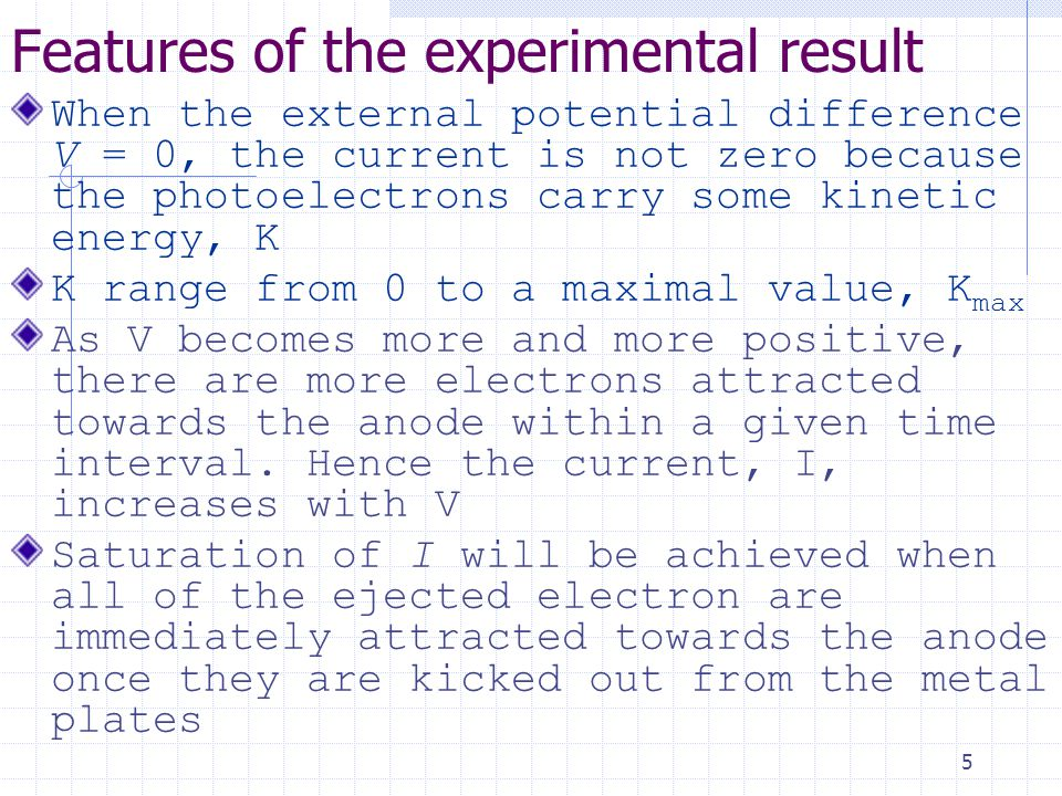 5 Features of the experimental result When the external potential difference V = 0, the current is not zero because the photoelectrons carry some kinetic energy, K K range from 0 to a maximal value, K max As V becomes more and more positive, there are more electrons attracted towards the anode within a given time interval.