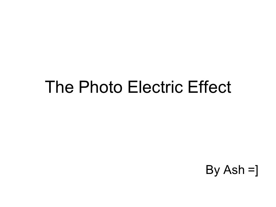 The Photo Electric Effect By Ash =]