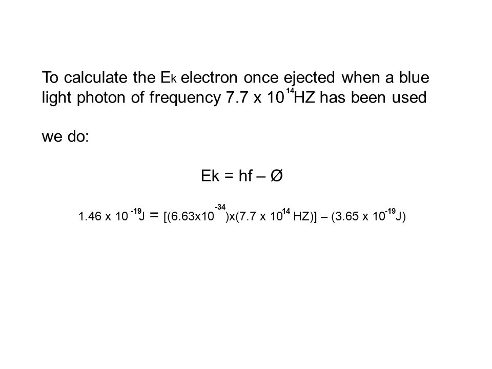 To calculate the E k electron once ejected when a blue light photon of frequency 7.7 x 10 HZ has been used we do: Ek = hf – Ø 1.46 x 10 J = [(6.63x10 )x(7.7 x 10 HZ)] – (3.65 x 10 J) -19 14 -34 -19