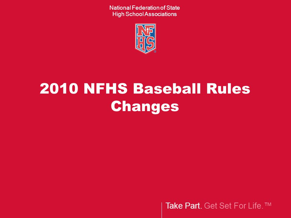 Take Part. Get Set For Life.™ National Federation of State High School Associations 2010 NFHS Baseball Rules Changes