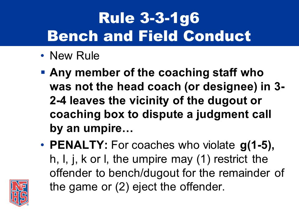Rule 3-3-1g6 Bench and Field Conduct New Rule  Any member of the coaching staff who was not the head coach (or designee) in 3- 2-4 leaves the vicinity of the dugout or coaching box to dispute a judgment call by an umpire… PENALTY: For coaches who violate g(1-5), h, I, j, k or l, the umpire may (1) restrict the offender to bench/dugout for the remainder of the game or (2) eject the offender.