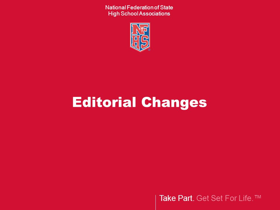 Take Part. Get Set For Life.™ National Federation of State High School Associations Editorial Changes