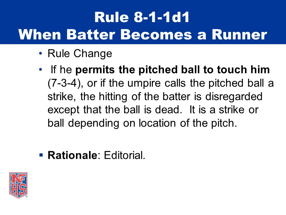 Rule 8-1-1d1 When Batter Becomes a Runner Rule Change If he permits the pitched ball to touch him (7-3-4), or if the umpire calls the pitched ball a s