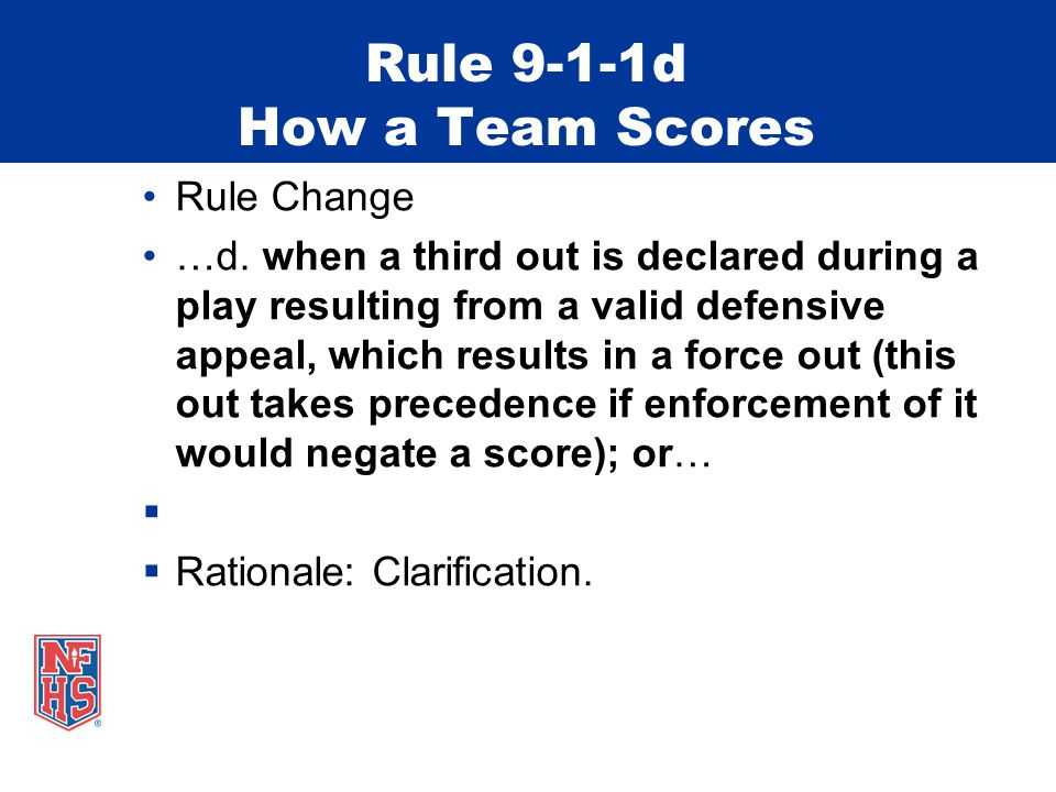 Rule 9-1-1d How a Team Scores Rule Change …d. when a third out is declared during a play resulting from a valid defensive appeal, which results in a f