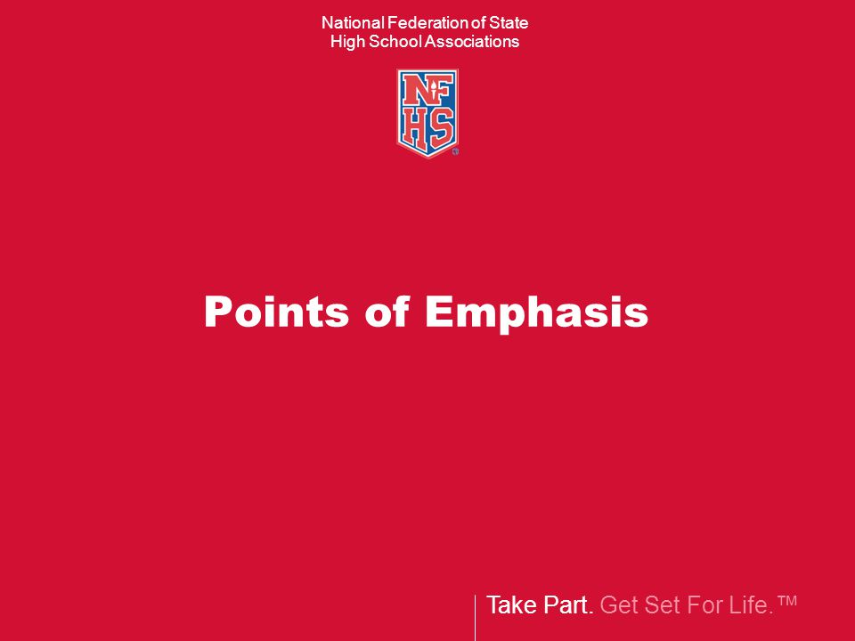 Take Part. Get Set For Life.™ National Federation of State High School Associations Points of Emphasis