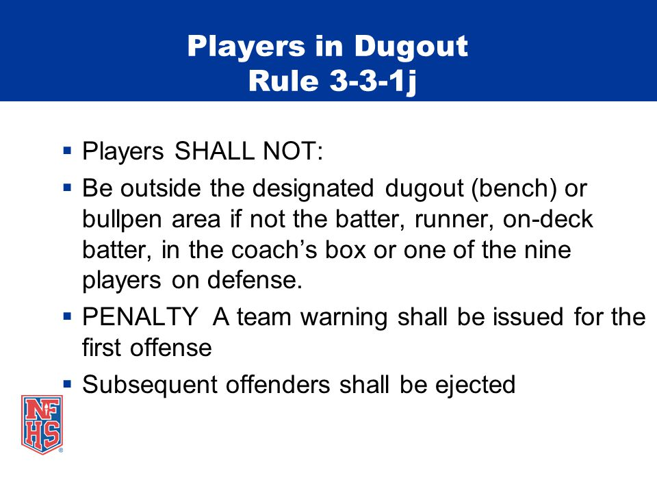 Players in Dugout Rule 3-3-1j  Players SHALL NOT:  Be outside the designated dugout (bench) or bullpen area if not the batter, runner, on-deck batter, in the coach's box or one of the nine players on defense.