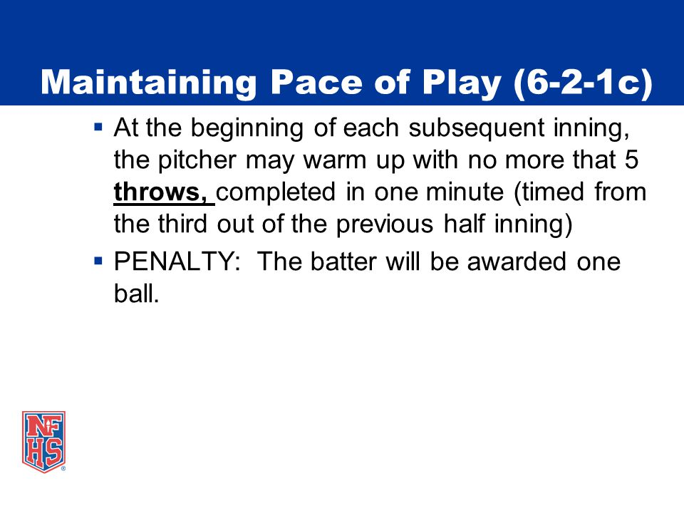 Maintaining Pace of Play (6-2-1c)  At the beginning of each subsequent inning, the pitcher may warm up with no more that 5 throws, completed in one minute (timed from the third out of the previous half inning)  PENALTY: The batter will be awarded one ball.