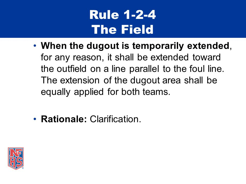Rule 1-2-4 The Field When the dugout is temporarily extended, for any reason, it shall be extended toward the outfield on a line parallel to the foul