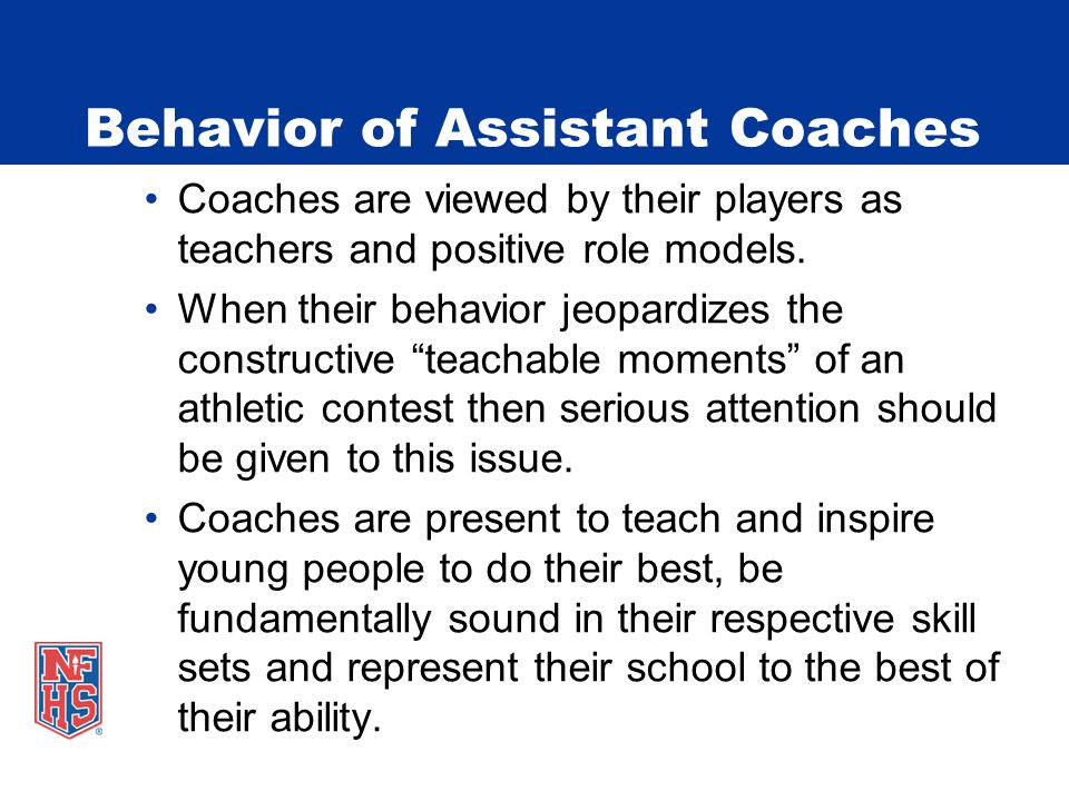 Behavior of Assistant Coaches Coaches are viewed by their players as teachers and positive role models. When their behavior jeopardizes the constructi