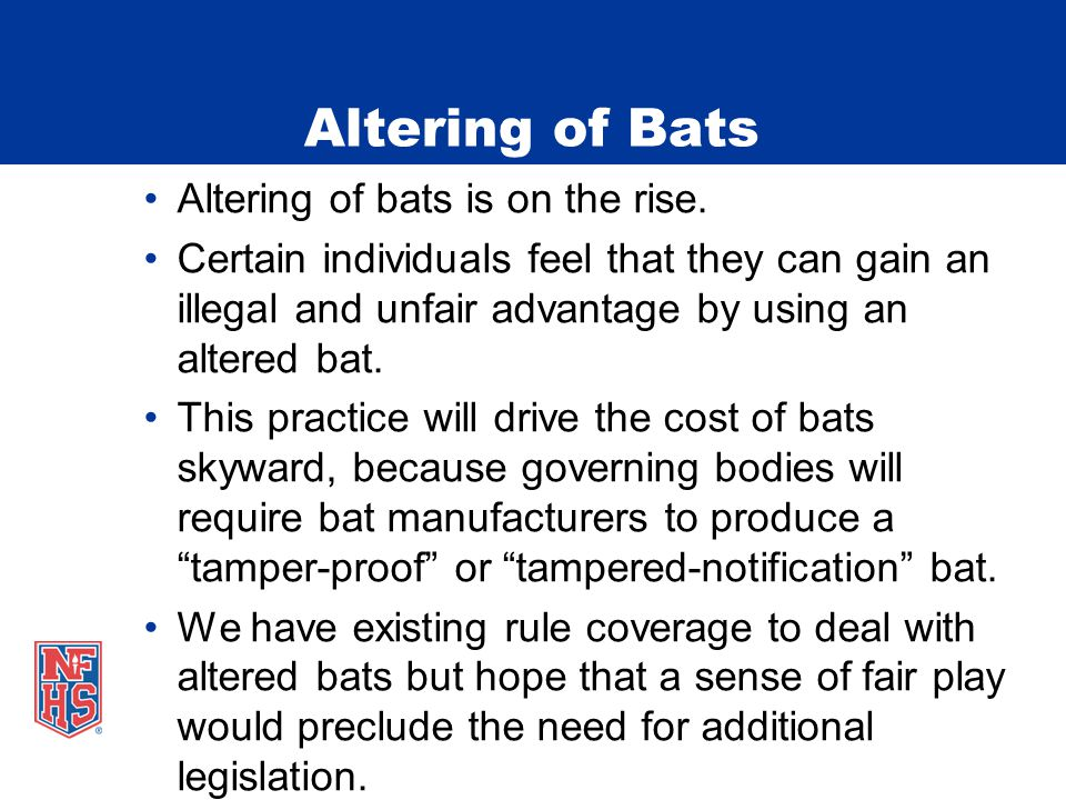 Altering of Bats Altering of bats is on the rise. Certain individuals feel that they can gain an illegal and unfair advantage by using an altered bat.