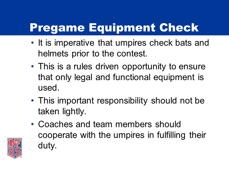 Pregame Equipment Check It is imperative that umpires check bats and helmets prior to the contest. This is a rules driven opportunity to ensure that o