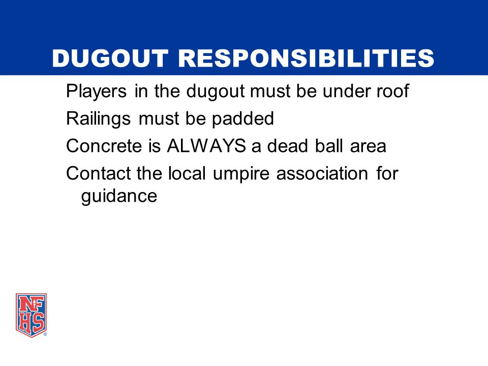DUGOUT RESPONSIBILITIES Players in the dugout must be under roof Railings must be padded Concrete is ALWAYS a dead ball area Contact the local umpire association for guidance