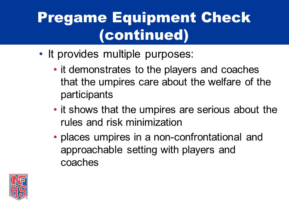 Pregame Equipment Check (continued) It provides multiple purposes: it demonstrates to the players and coaches that the umpires care about the welfare of the participants it shows that the umpires are serious about the rules and risk minimization places umpires in a non-confrontational and approachable setting with players and coaches