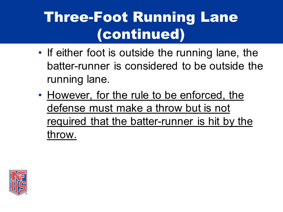Three-Foot Running Lane (continued) If either foot is outside the running lane, the batter-runner is considered to be outside the running lane. Howeve