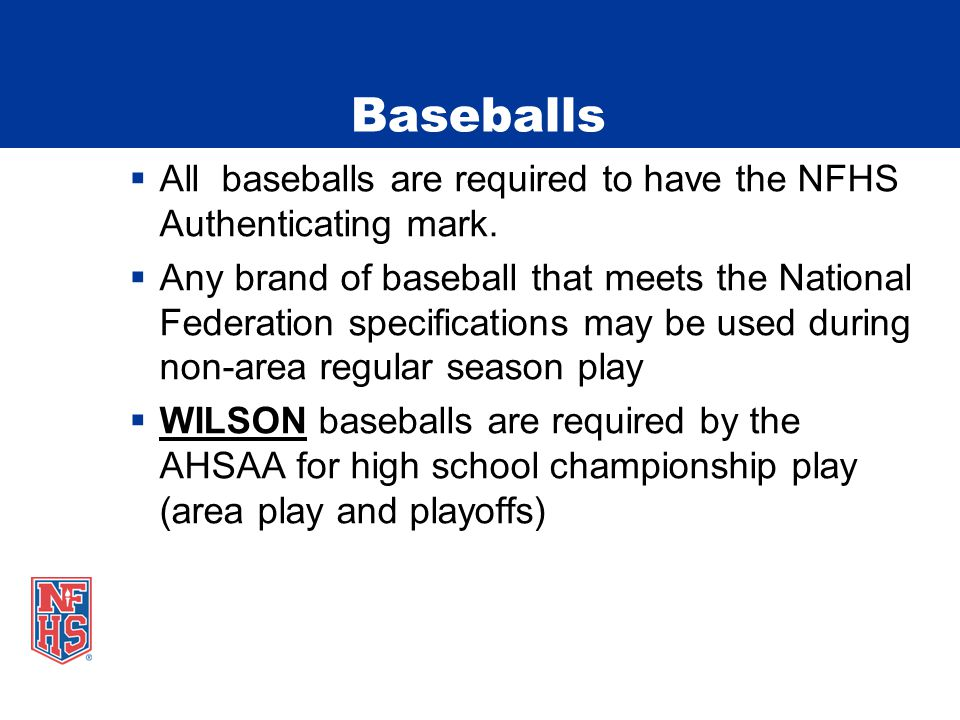 Baseballs  All baseballs are required to have the NFHS Authenticating mark.  Any brand of baseball that meets the National Federation specifications