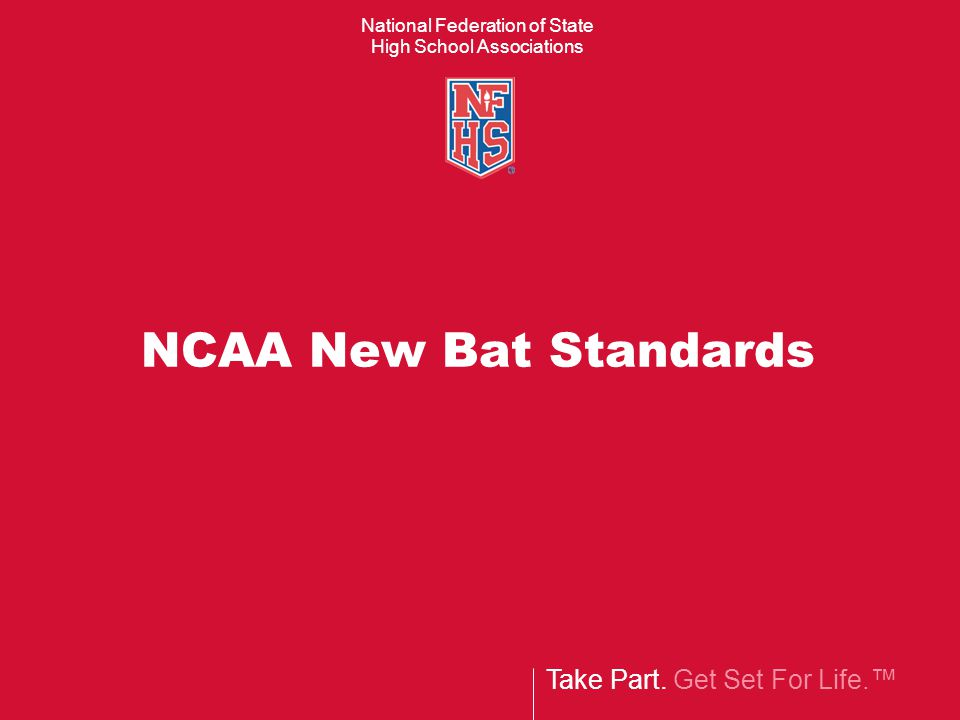 Take Part. Get Set For Life.™ National Federation of State High School Associations NCAA New Bat Standards