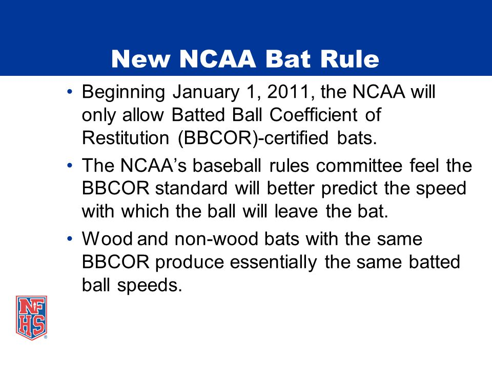 New NCAA Bat Rule Beginning January 1, 2011, the NCAA will only allow Batted Ball Coefficient of Restitution (BBCOR)-certified bats. The NCAA's baseba