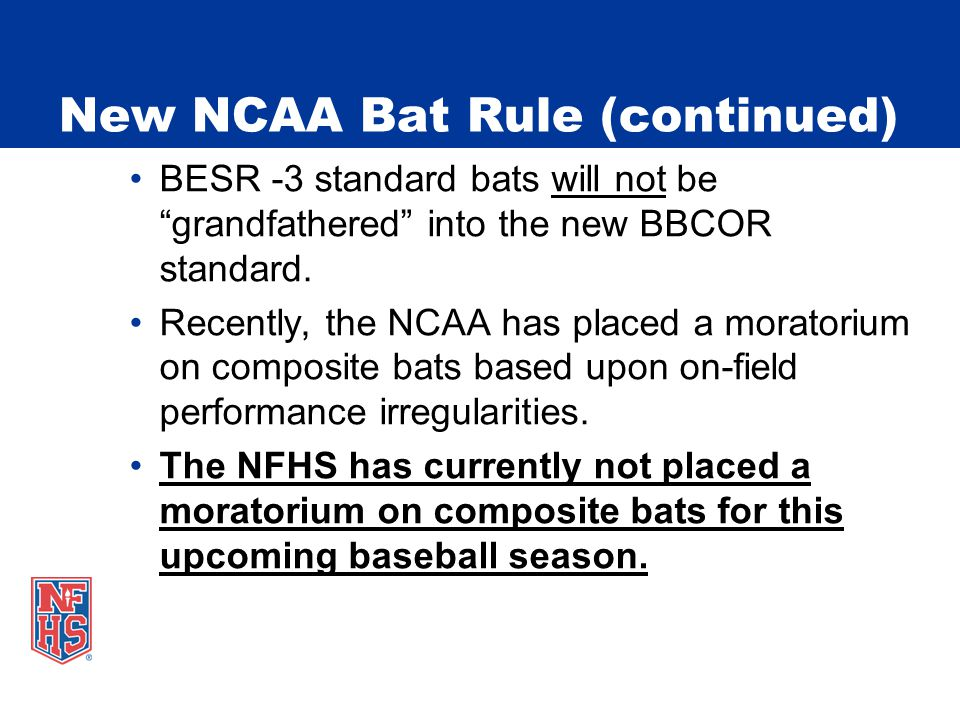 """New NCAA Bat Rule (continued) BESR -3 standard bats will not be """"grandfathered"""" into the new BBCOR standard. Recently, the NCAA has placed a moratoriu"""