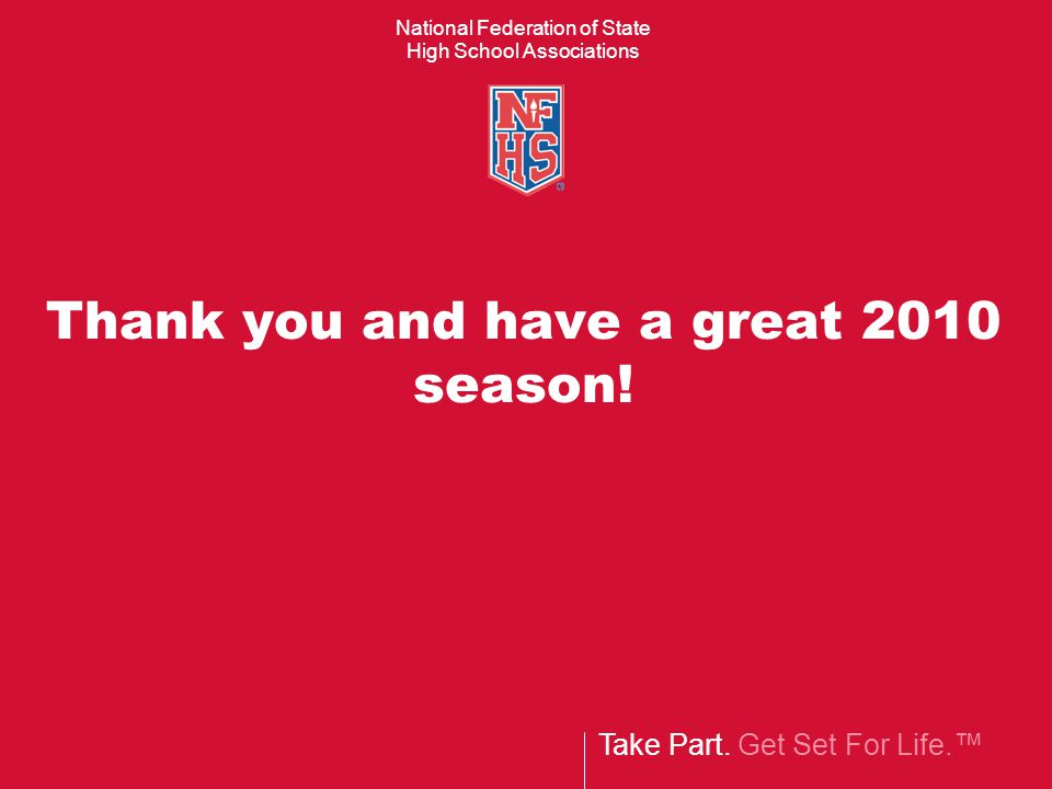 Take Part. Get Set For Life.™ National Federation of State High School Associations Thank you and have a great 2010 season!