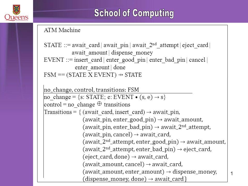 1 ATM Machine STATE ::= await_card | await_pin | await_2 nd _attempt | eject_card | await_amount | dispense_money EVENT ::= insert_card | enter_good_pin | enter_bad_pin | cancel | enter_amount | done FSM == (STATE X EVENT) ⇸ STATE no_change, control, transitions: FSM no_change = {s: STATE; e: EVENT (s, e) → s } control = no_change transitions Transitions = { (await_card, insert_card) → await_pin, (await_pin, enter_good_pin) → await_amount, (await_pin, enter_bad_pin) → await_2 nd _attempt, (await_pin, cancel) → await_card, (await_2 nd _attempt, enter_good_pin) → await_amount, (await_2 nd _attempt, enter_bad_pin) → eject_card, (eject_card, done) → await_card, (await_amount, cancel) → await_card, (await_amount, enter_amount) → dispense_money, (dispense_money, done) → await_card }