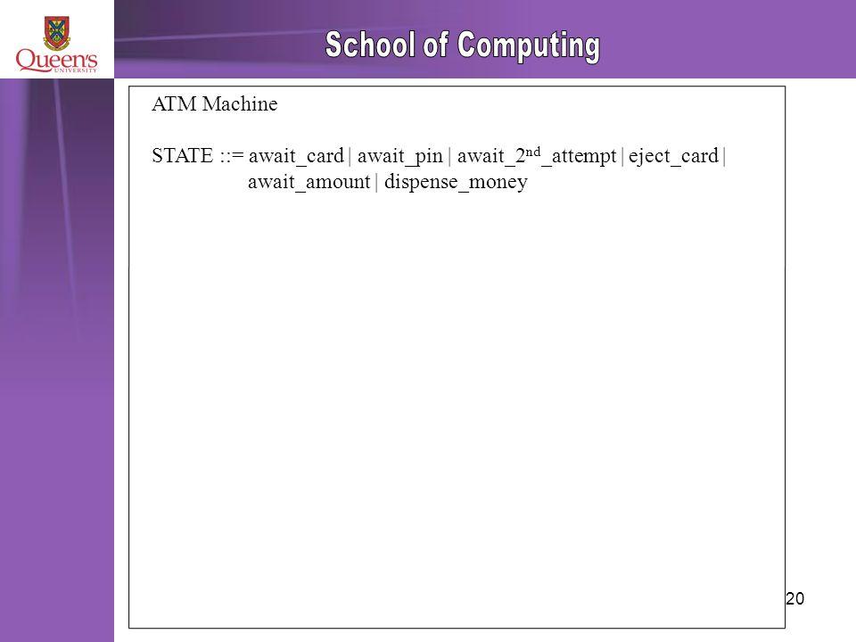 20 ATM Machine STATE ::= await_card | await_pin | await_2 nd _attempt | eject_card | await_amount | dispense_money