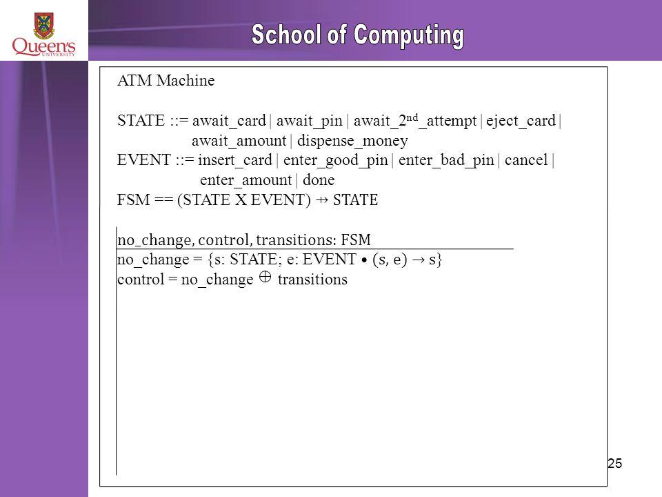 25 ATM Machine STATE ::= await_card | await_pin | await_2 nd _attempt | eject_card | await_amount | dispense_money EVENT ::= insert_card | enter_good_pin | enter_bad_pin | cancel | enter_amount | done FSM == (STATE X EVENT) ⇸ STATE no_change, control, transitions: FSM no_change = {s: STATE; e: EVENT (s, e) → s } control = no_change transitions