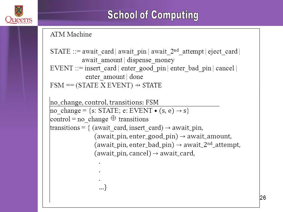 26 ATM Machine STATE ::= await_card | await_pin | await_2 nd _attempt | eject_card | await_amount | dispense_money EVENT ::= insert_card | enter_good_pin | enter_bad_pin | cancel | enter_amount | done FSM == (STATE X EVENT) ⇸ STATE no_change, control, transitions: FSM no_change = {s: STATE; e: EVENT (s, e) → s } control = no_change transitions transitions = { (await_card, insert_card) → await_pin, (await_pin, enter_good_pin) → await_amount, (await_pin, enter_bad_pin) → await_2 nd _attempt, (await_pin, cancel) → await_card,.