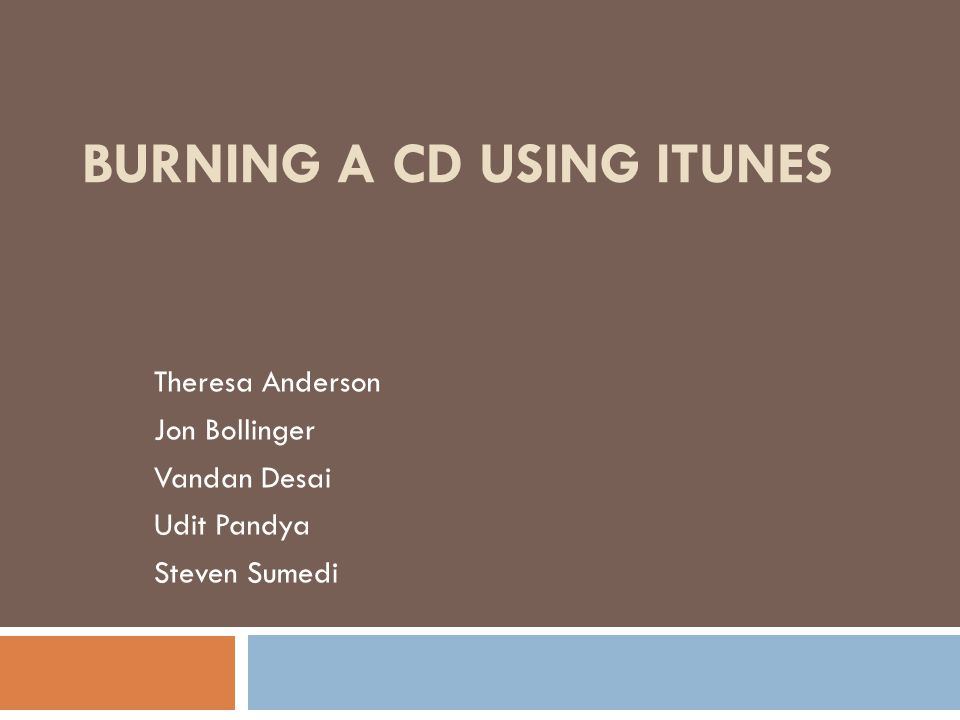 BURNING A CD USING ITUNES Theresa Anderson Jon Bollinger Vandan Desai Udit Pandya Steven Sumedi