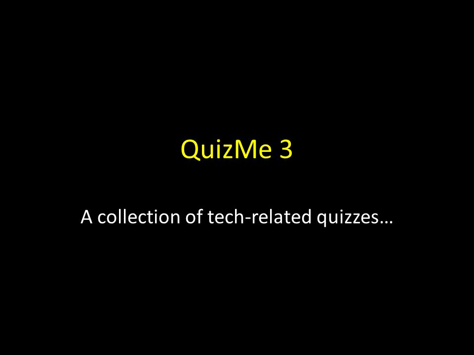 QuizMe 3 A collection of tech-related quizzes…