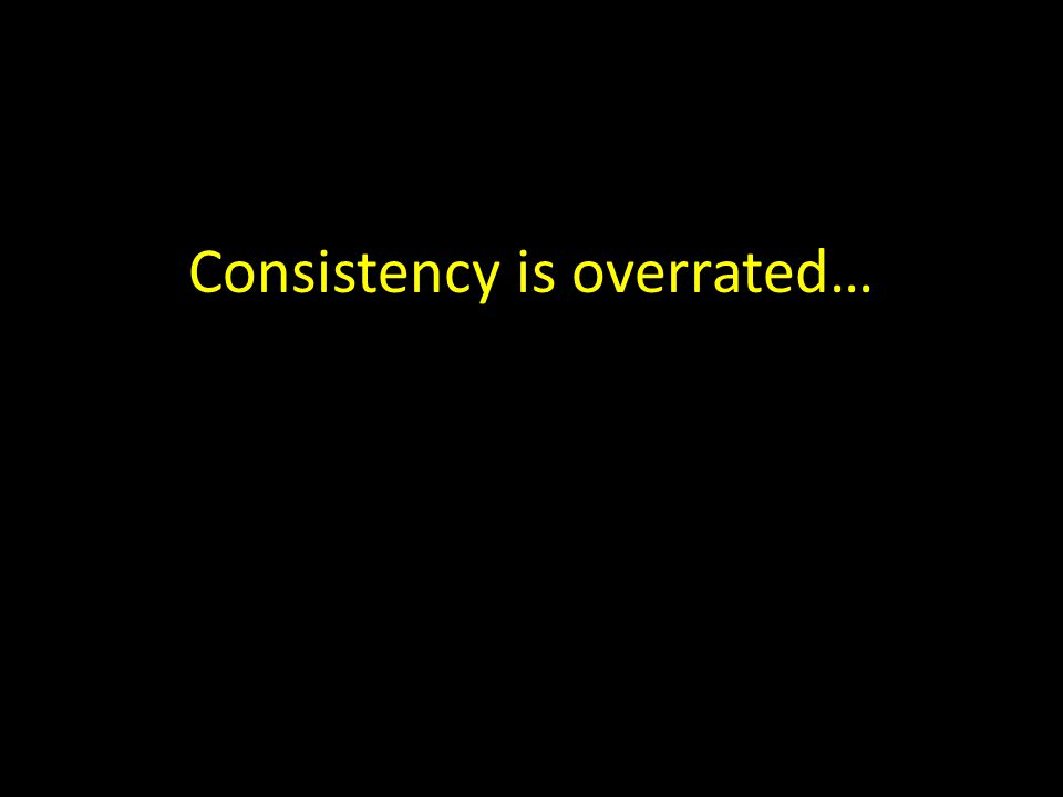 Consistency is overrated…