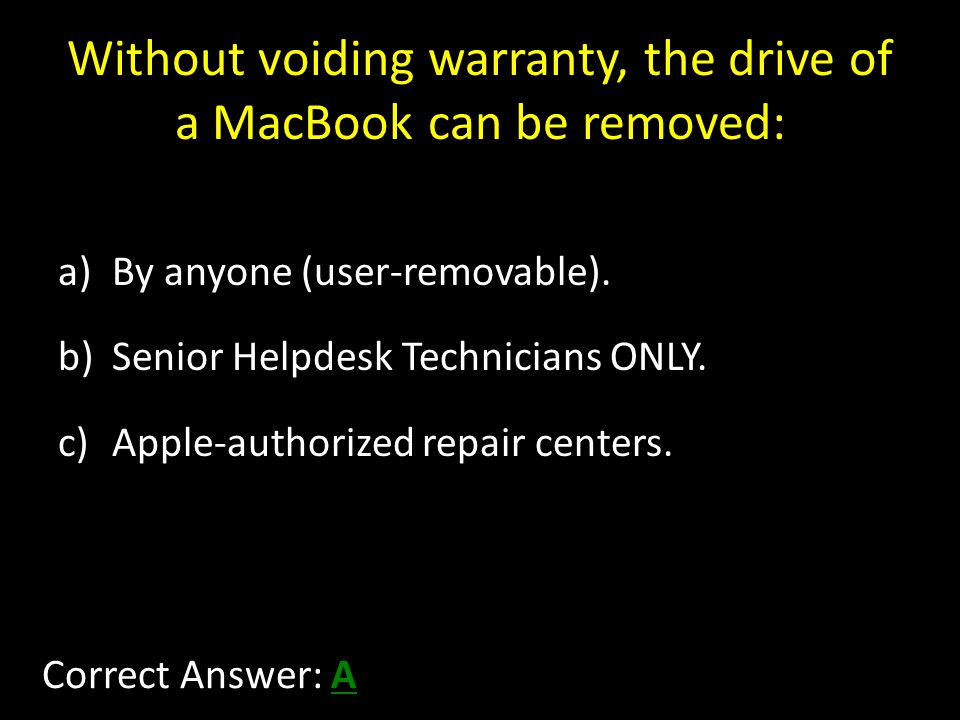 Without voiding warranty, the drive of a MacBook can be removed: a)By anyone (user-removable).