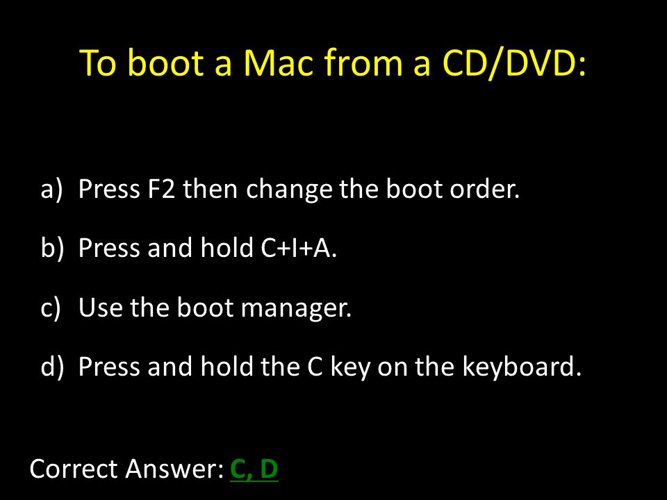To boot a Mac from a CD/DVD: a)Press F2 then change the boot order.