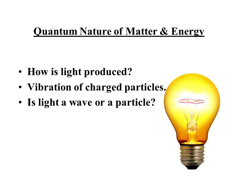 Quantum Nature of Matter & Energy How is light produced.