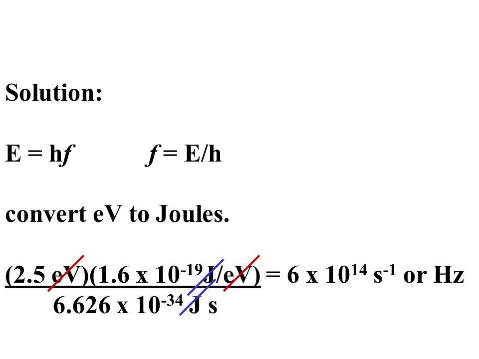 Solution: E = hf f = E/h convert eV to Joules. (2.5 eV)(1.6 x 10 -19 J/eV) = 6 x 10 14 s -1 or Hz 6.626 x 10 -34 J s