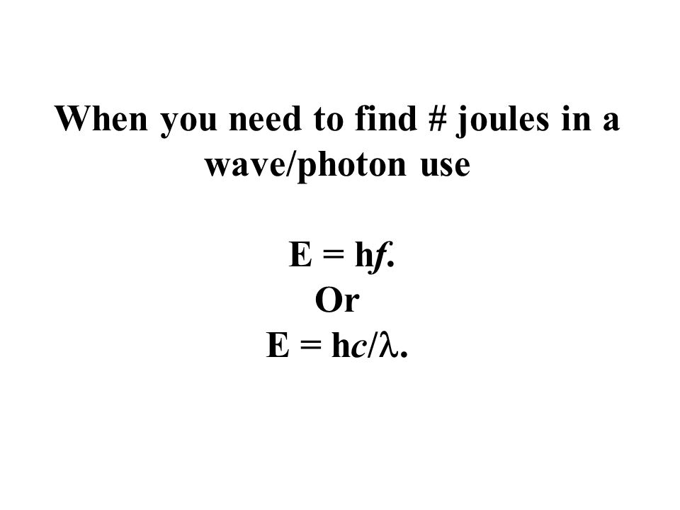 When you need to find # joules in a wave/photon use E = hf. Or E = hc/.
