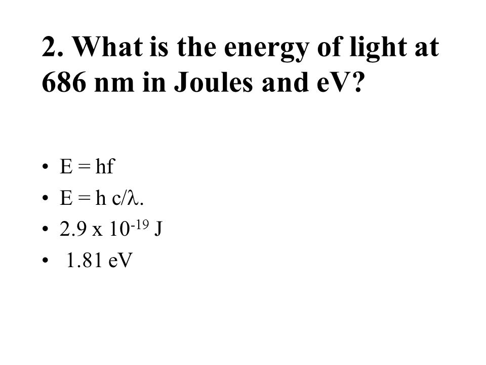 2. What is the energy of light at 686 nm in Joules and eV? E = hf E = h c/. 2.9 x 10 -19 J 1.81 eV