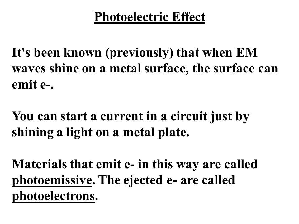 Photoelectric Effect It's been known (previously) that when EM waves shine on a metal surface, the surface can emit e-. You can start a current in a c
