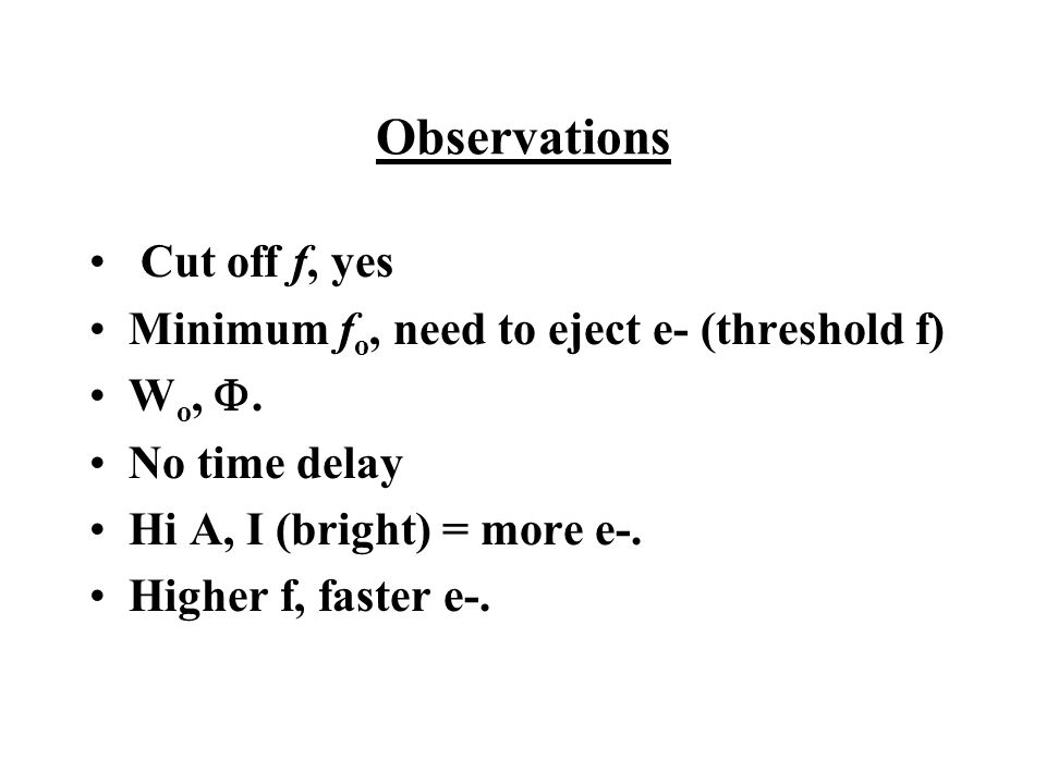 Observations Cut off f, yes Minimum f o, need to eject e- (threshold f) W o, .