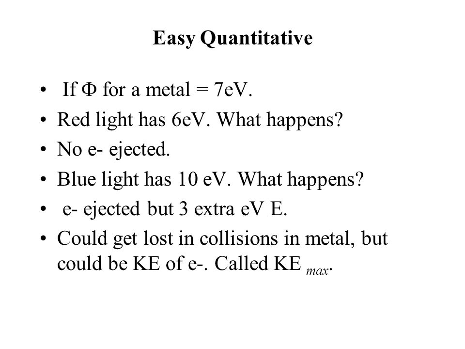 Easy Quantitative If  for a metal = 7eV. Red light has 6eV.