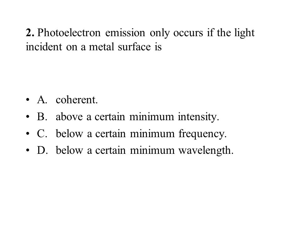 2. Photoelectron emission only occurs if the light incident on a metal surface is A.coherent.