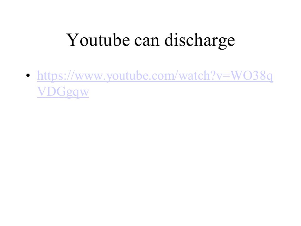 Youtube can discharge https://www.youtube.com/watch?v=WO38q VDGgqwhttps://www.youtube.com/watch?v=WO38q VDGgqw