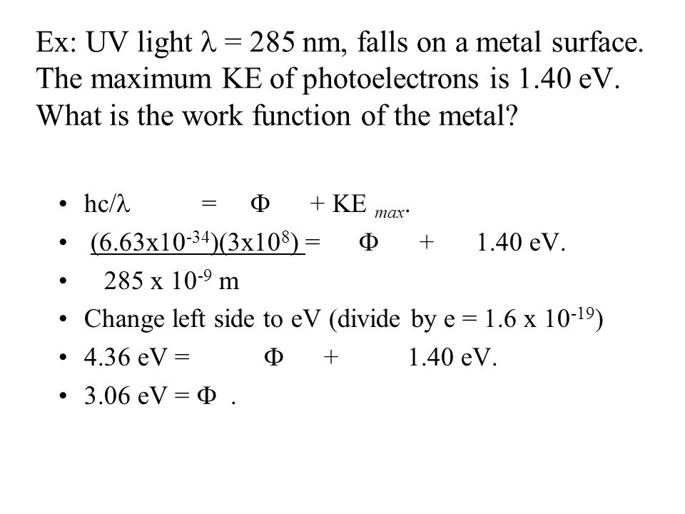 Ex: UV light = 285 nm, falls on a metal surface. The maximum KE of photoelectrons is 1.40 eV. What is the work function of the metal? hc/ =  + KE max