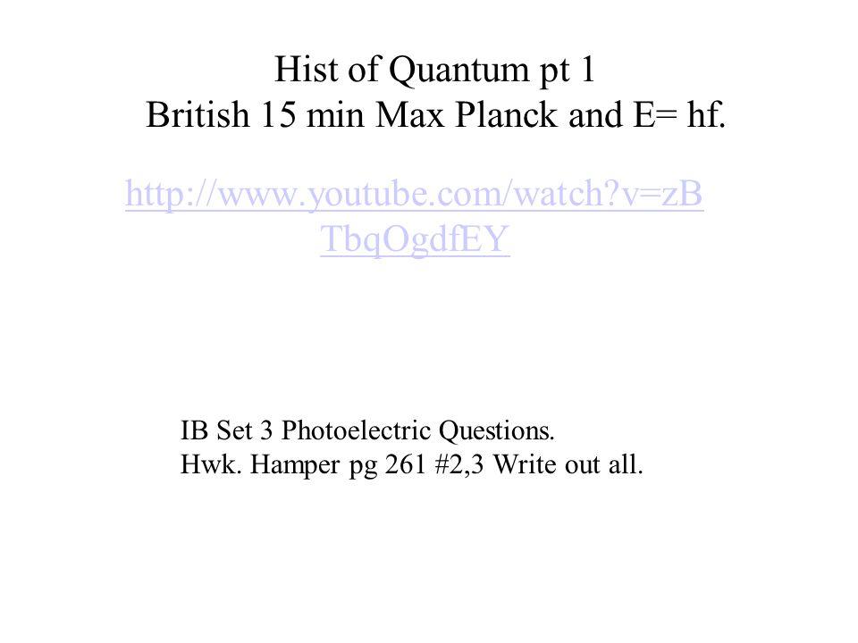 Hist of Quantum pt 1 British 15 min Max Planck and E= hf. http://www.youtube.com/watch?v=zB TbqOgdfEY IB Set 3 Photoelectric Questions. Hwk. Hamper pg