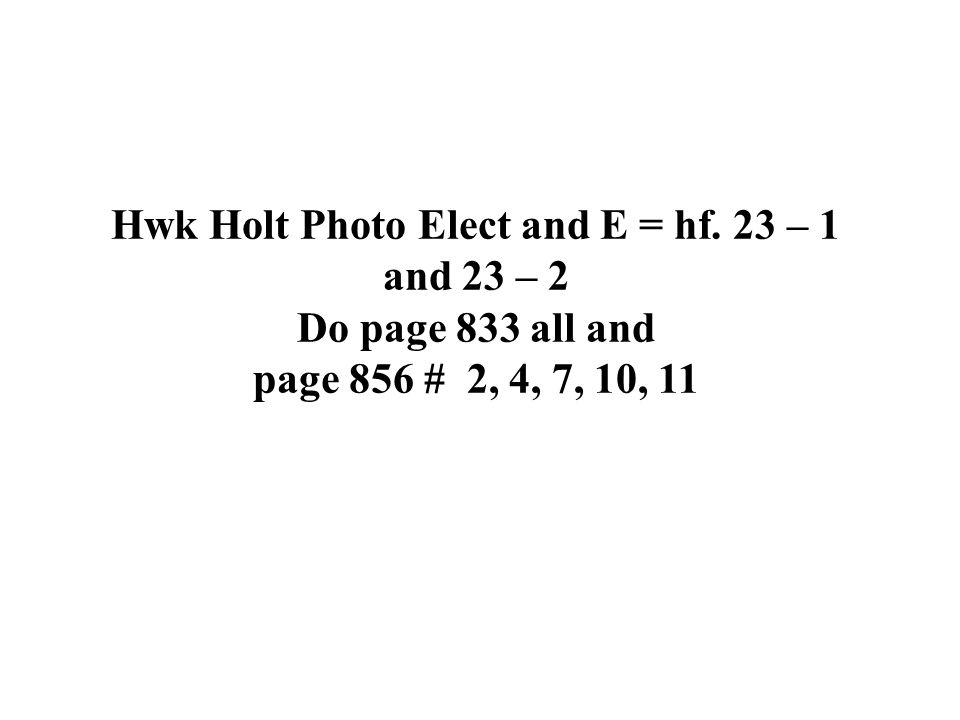 Hwk Holt Photo Elect and E = hf. 23 – 1 and 23 – 2 Do page 833 all and page 856 # 2, 4, 7, 10, 11
